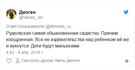 Twitter пост, автор: @Vanda_Jet: Рудковская самая обыкновенная садистка. Причем изощренная. Все ее издевательства над ребенком ей же и аукнутся. Дети будут маньяками.