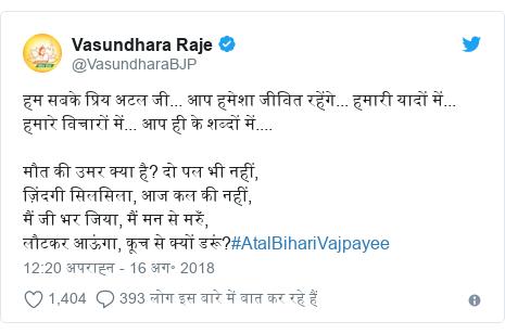 ट्विटर पोस्ट @VasundharaBJP: हम सबके प्रिय अटल जी... आप हमेशा जीवित रहेंगे... हमारी यादों में... हमारे विचारों में... आप ही के शब्दों में.... मौत की उमर क्या है? दो पल भी नहीं, ज़िंदगी सिलसिला, आज कल की नहीं,मैं जी भर जिया, मैं मन से मरुँ, लौटकर आऊंगा, कूच से क्यों डरूं?#AtalBihariVajpayee