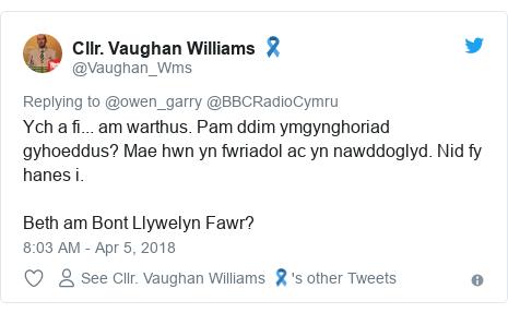Neges Twitter gan @Vaughan_Wms: Ych a fi... am warthus. Pam ddim ymgynghoriad gyhoeddus? Mae hwn yn fwriadol ac yn nawddoglyd. Nid fy hanes i.Beth am Bont Llywelyn Fawr?