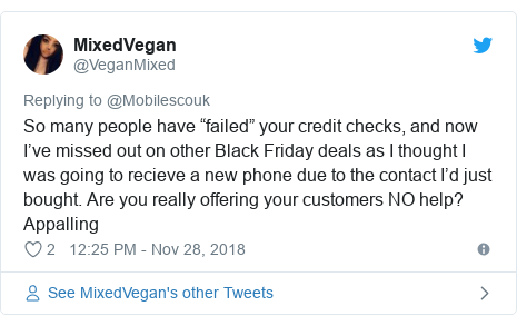 "Twitter post by @VeganMixed: So many people have ""failed"" your credit checks, and now I've missed out on other Black Friday deals as I thought I was going to recieve a new phone due to the contact I'd just bought. Are you really offering your customers NO help? Appalling"