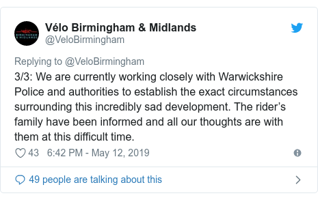Twitter post by @VeloBirmingham: 3/3  We are currently working closely with Warwickshire Police and authorities to establish the exact circumstances surrounding this incredibly sad development. The rider's family have been informed and all our thoughts are with them at this difficult time.