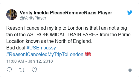 Twitter post by @VerityPlayer: Reason I canceled my trip to London is that I am not a big fan of the ASTRONOMICAL TRAIN FARES from the Prime Location known as the North of England. Bad deal.#USEmbassy #ReasonICanceledMyTripToLondon 🇬🇧