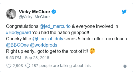 Twitter post by @Vicky_McClure: Congratulations @jed_mercurio & everyone involved in #Bodyguard You had the nation gripped!! Cheeky little @Line_of_duty series 5 trailer after...nice touch @BBCOne @worldprods Right up early...got to get to the root of it!! 🤔