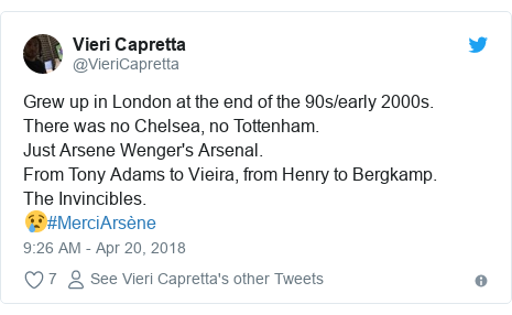 Twitter post by @VieriCapretta: Grew up in London at the end of the 90s/early 2000s.There was no Chelsea, no Tottenham. Just Arsene Wenger's Arsenal.From Tony Adams to Vieira, from Henry to Bergkamp.The Invincibles.😢#MerciArsène