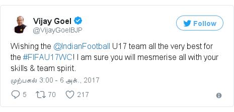 டுவிட்டர் இவரது பதிவு @VijayGoelBJP: Wishing the @IndianFootball U17 team all the very best for the #FIFAU17WC! I am sure you will mesmerise all with your skills & team spirit.