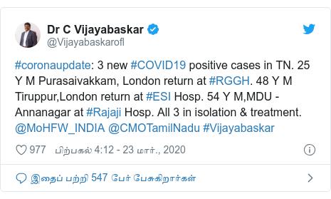 டுவிட்டர் இவரது பதிவு @Vijayabaskarofl: #coronaupdate  3 new #COVID19 positive cases in TN. 25 Y M Purasaivakkam, London return at #RGGH. 48 Y M Tiruppur,London return at #ESI Hosp. 54 Y M,MDU - Annanagar at #Rajaji Hosp. All 3 in isolation & treatment. @MoHFW_INDIA @CMOTamilNadu #Vijayabaskar