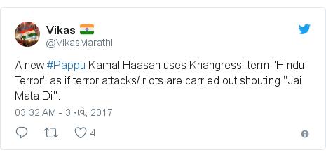 "Twitter post by @VikasMarathi: A new #Pappu Kamal Haasan uses Khangressi term ""Hindu Terror"" as if terror attacks/ riots are carried out shouting ""Jai Mata Di""."