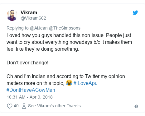 Twitter post by @Vikram662: Loved how you guys handled this non-issue. People just want to cry about everything nowadays b/c it makes them feel like they're doing something.Don't ever change!Oh and I'm Indian and according to Twitter my opinion matters more on this topic, 😂.#ILoveApu #DontHaveACowMan