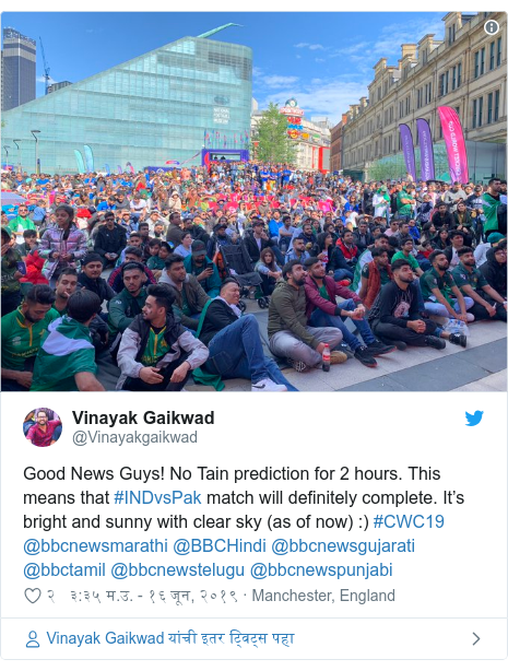 Twitter post by @Vinayakgaikwad: Good News Guys! No Tain prediction for 2 hours. This means that #INDvsPak match will definitely complete. It's bright and sunny with clear sky (as of now)  ) #CWC19 @bbcnewsmarathi @BBCHindi @bbcnewsgujarati @bbctamil @bbcnewstelugu @bbcnewspunjabi