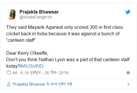"""ट्विटर पोस्ट @ViratsFangirl18: They said Mayank Agarwal only scored 300 in first class cricket back in India because it was against a bunch of """"canteen staff"""".Dear Kerry O'keeffe,Don't you think Nathan Lyon was a part of that canteen staff today?#AUSvIND"""