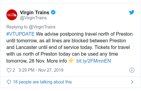 Twitter post by @VirginTrains: #VTUPDATE We advise postponing travel north of Preston until tomorrow, as all lines are blocked between Preston and Lancaster until end of service today. Tickets for travel with us north of Preston today can be used any time tomorrow, 28 Nov. More info 👉