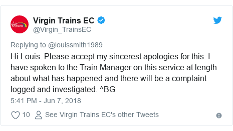 Twitter post by @Virgin_TrainsEC: Hi Louis. Please accept my sincerest apologies for this. I have spoken to the Train Manager on this service at length about what has happened and there will be a complaint logged and investigated. ^BG