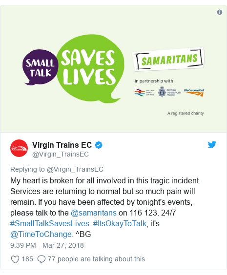 Twitter post by @Virgin_TrainsEC: My heart is broken for all involved in this tragic incident. Services are returning to normal but so much pain will remain. If you have been affected by tonight's events, please talk to the @samaritans on 116 123. 24/7 #SmallTalkSavesLives. #ItsOkayToTalk, it's @TimeToChange. ^BG
