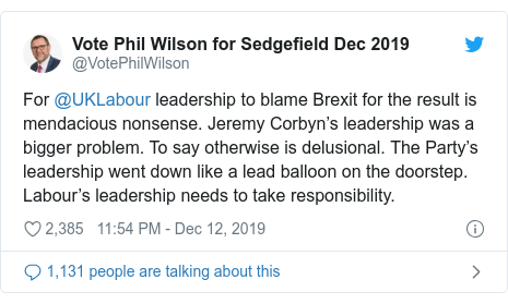 Twitter post by @VotePhilWilson: For @UKLabour leadership to blame Brexit for the result is mendacious nonsense. Jeremy Corbyn's leadership was a bigger problem. To say otherwise is delusional. The Party's leadership went down like a lead balloon on the doorstep. Labour's leadership needs to take responsibility.