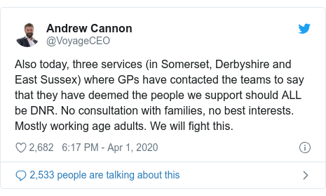 Twitter post by @VoyageCEO: Also today, three services (in Somerset, Derbyshire and East Sussex) where GPs have contacted the teams to say that they have deemed the people we support should ALL be DNR. No consultation with families, no best interests. Mostly working age adults. We will fight this.