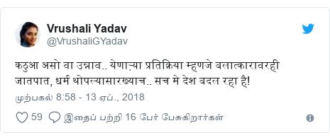 டுவிட்டர் இவரது பதிவு @VrushaliGYadav: कठुआ असो वा उन्नाव.. येणाऱ्या प्रतिक्रिया म्हणजे बलात्कारावरही जातपात, धर्म थोपल्यासारख्याच.. सच मे देश बदल रहा है!