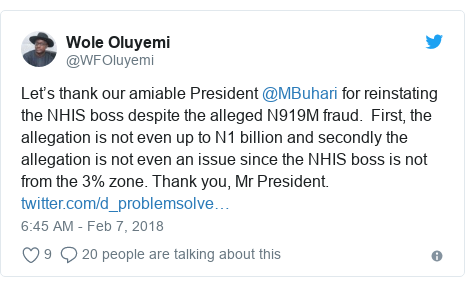 Twitter post by @WFOluyemi: Let's thank our amiable President @MBuhari for reinstating the NHIS boss despite the alleged N919M fraud.  First, the allegation is not even up to N1 billion and secondly the allegation is not even an issue since the NHIS boss is not from the 3% zone. Thank you, Mr President.
