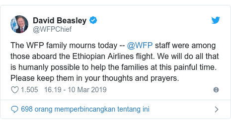 Twitter pesan oleh @WFPChief: The WFP family mourns today -- @WFP staff were among those aboard the Ethiopian Airlines flight. We will do all that is humanly possible to help the families at this painful time. Please keep them in your thoughts and prayers.