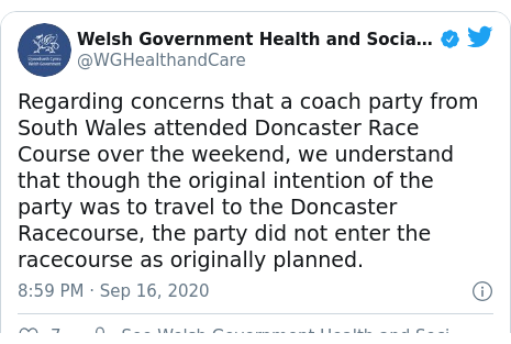 Twitter post by @WGHealthandCare: Regarding concerns that a coach party from South Wales attended Doncaster Race Course over the weekend, we understand that though the original intention of the party was to travel to the Doncaster Racecourse, the party did not enter the racecourse as originally planned.
