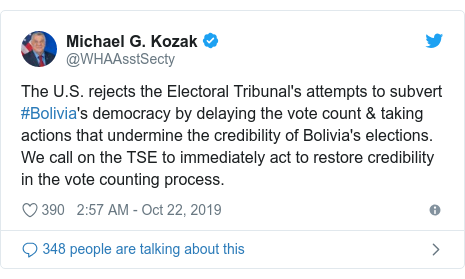 Twitter post by @WHAAsstSecty: The U.S. rejects the Electoral Tribunal's attempts to subvert #Bolivia's democracy by delaying the vote count & taking actions that undermine the credibility of Bolivia's elections. We call on the TSE to immediately act to restore credibility in the vote counting process.