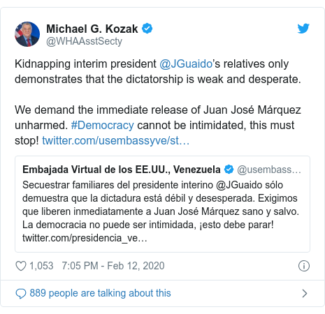 Twitter post by @WHAAsstSecty: Kidnapping interim president @JGuaido's relatives only demonstrates that the dictatorship is weak and desperate. We demand the immediate release of Juan José Márquez unharmed. #Democracy cannot be intimidated, this must stop!