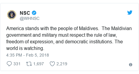 Twitter post by @WHNSC: America stands with the people of Maldives.  The Maldivian government and military must respect the rule of law, freedom of expression, and democratic institutions. The world is watching.