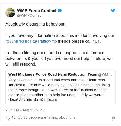 Twitter post by @WMPContact: Absolutely disgusting behaviour.If you have any information about this incident involving our @WMPRHRT @Trafficwmp friends please call 101.For those filming our injured colleague...the difference between us & you is if you ever need our help in future, we will still respond.