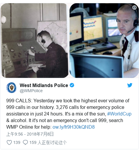 Twitter 用户名 @WMPolice: 999 CALLS  Yesterday we took the highest ever volume of 999 calls in our history. 3,276 calls for emergency police assistance in just 24 hours. It's a mix of the sun, #WorldCup & alcohol. It it's not an emergency don't call 999, search WMP Online for help