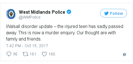 Twitter post by @WMPolice: Walsall disorder update – the injured teen has sadly passed away. This is now a murder enquiry. Our thought are with family and friends.