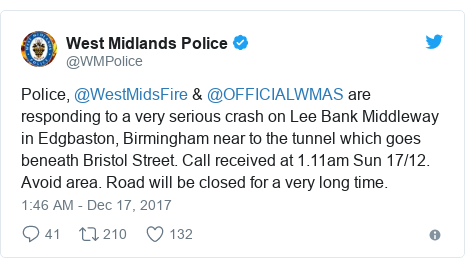 Twitter post by @WMPolice: Police, @WestMidsFire & @OFFICIALWMAS are responding to a very serious crash on Lee Bank Middleway in Edgbaston, Birmingham near to the tunnel which goes beneath Bristol Street. Call received at 1.11am Sun 17/12. Avoid area. Road will be closed for a very long time.