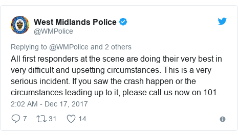 Twitter post by @WMPolice: All first responders at the scene are doing their very best in very difficult and upsetting circumstances. This is a very serious incident. If you saw the crash happen or the circumstances leading up to it, please call us now on 101.