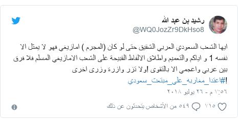 تويتر رسالة بعث بها @WQ0JozZr9DkHso8: ايها الشعب السعودي العربي الشقيق حتى لو كان (المجرم ) امازيغي فهو لا يمثل الا نفسه 1 و اياكم والتعميم واطلاق الالفاظ القبيحة على الشعب الامازيغي المسلم فلا فرق بين عربي واعجمي الا بالتقوى !ولا تزر وازرة وزرى اخرى !#اعتدا_مغاربه_علي_مبتعث_سعودي