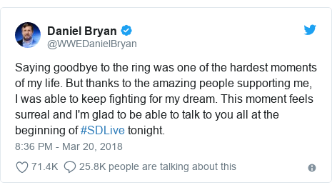 Twitter post by @WWEDanielBryan: Saying goodbye to the ring was one of the hardest moments of my life. But thanks to the amazing people supporting me, I was able to keep fighting for my dream. This moment feels surreal and I'm glad to be able to talk to you all at the beginning of #SDLive tonight.