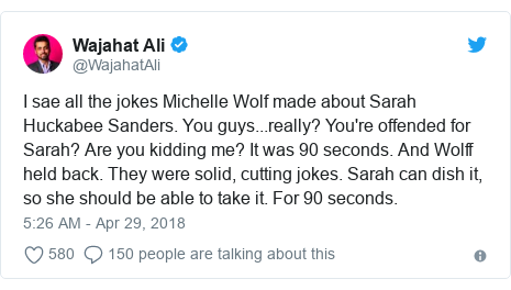 Twitter post by @WajahatAli: I sae all the jokes Michelle Wolf made about Sarah Huckabee Sanders. You guys...really? You're offended for Sarah? Are you kidding me? It was 90 seconds. And Wolff held back. They were solid, cutting jokes. Sarah can dish it, so she should be able to take it. For 90 seconds.