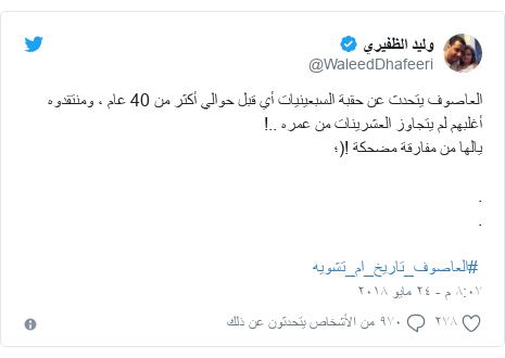 تويتر رسالة بعث بها @WaleedDhafeeri: العاصوف يتحدث عن حقبة السبعينيات أي قبل حوالي أكثر من 40 عام ، ومنتقدوه أغلبهم لم يتجاوز العشرينات من عمره ..!يالها من مفارقة مضحكة !(؛.. #العاصوف_تاريخ_ام_تشويه