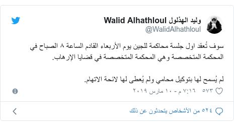تويتر رسالة بعث بها @WalidAlhathloul: سوف تُعقد اول جلسة محاكمة للجين يوم الأربعاء القادم الساعة ٨ الصباح في المحكمة المتخصصة وهي المحكمة المتخصصة في قضايا الإرهاب.لم يُسمح لها بتوكيل محامي ولم يُعطى لها لائحة الاتهام.