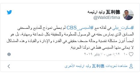 تويتر رسالة بعث بها @WalidErtima: #سكوت_بيلي في لقائه مع #السيسي_CBS لم يعطي نموذج للمذيع والصحفي الصادق الذي يمارس حقه في الوصول للمعلومة وللحقيقة بكل شجاعة ومهنية، بل هو أيضاً أبرز مشكلة نفسية وحالة ضعف حقيقي في القدرة والإدارة والقيادة وهذه المشاكل لا يعاني منها السيسي فقط في دولنا العربية.