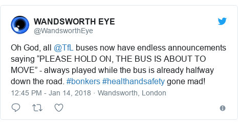 """Twitter post by @WandsworthEye: Oh God, all @TfL buses now have endless announcements saying """"PLEASE HOLD ON, THE BUS IS ABOUT TO MOVE"""" - always played while the bus is already halfway down the road. #bonkers #healthandsafety gone mad!"""