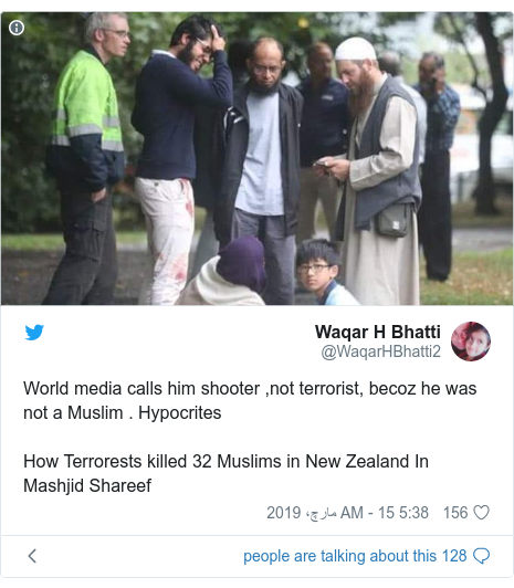 ٹوئٹر پوسٹس @WaqarHBhatti2 کے حساب سے: World media calls him shooter ,not terrorist, becoz he was not a Muslim . HypocritesHow Terrorests killed 32 Muslims in New Zealand In Mashjid Shareef