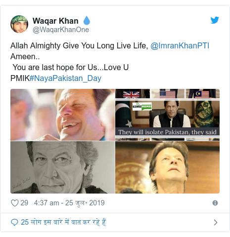 ट्विटर पोस्ट @WaqarKhanOne: Allah Almighty Give You Long Live Life, @ImranKhanPTI Ameen.. You are last hope for Us...Love U PMIK#NayaPakistan_Day