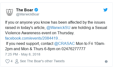 Twitter post by @WarwickBoar: If you or anyone you know has been affected by the issues raised in today's article, @WarwickSU are holding a Sexual Violence Awareness event on Thursday.   If you need support, contact @CRASAC Mon to Fri 10am-2pm and Mon & Thurs 6-8pm on 02476277777
