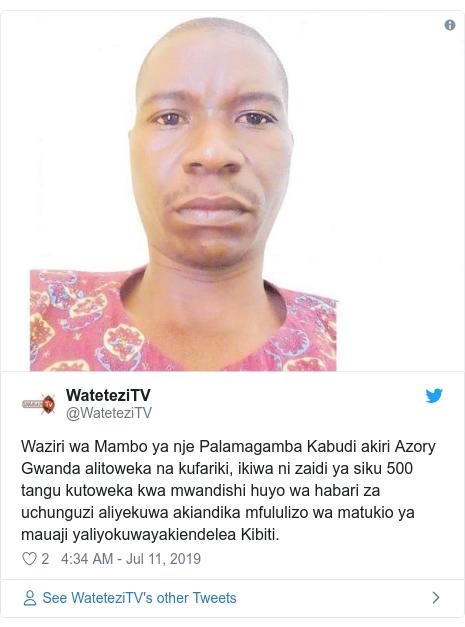 Ujumbe wa Twitter wa @WateteziTV: Waziri wa Mambo ya nje Palamagamba Kabudi akiri Azory Gwanda alitoweka na kufariki, ikiwa ni zaidi ya siku 500 tangu kutoweka kwa mwandishi huyo wa habari za uchunguzi aliyekuwa akiandika mfululizo wa matukio ya mauaji yaliyokuwayakiendelea Kibiti.