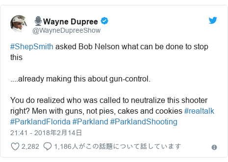 Twitter post by @WayneDupreeShow: #ShepSmith asked Bob Nelson what can be done to stop this....already making this about gun-control.You do realized who was called to neutralize this shooter right? Men with guns, not pies, cakes and cookies #realtalk #ParklandFlorida #Parkland #ParklandShooting