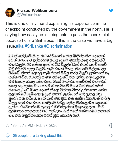 Twitter හි @Welikumbura කළ පළකිරීම: This is one of my friend explaining his experience in the checkpoint conducted by the government in the north. He is saying how easily he is being able to pass the checkpoint because he is a Sinhalese. If this is the case we have a big issue.#lka #SriLanka #Discrimination