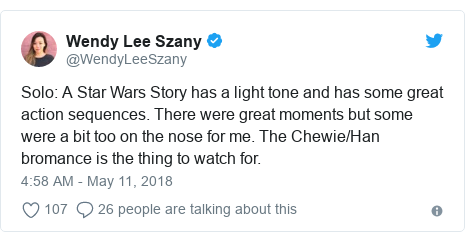 Twitter post by @WendyLeeSzany: Solo  A Star Wars Story has a light tone and has some great action sequences. There were great moments but some were a bit too on the nose for me. The Chewie/Han bromance is the thing to watch for.