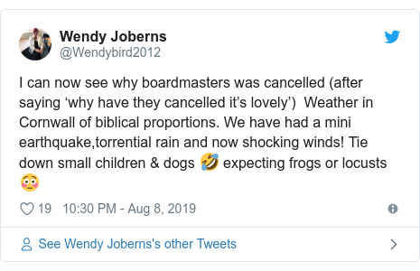 Twitter post by @Wendybird2012: I can now see why boardmasters was cancelled (after saying 'why have they cancelled it's lovely')  Weather in Cornwall of biblical proportions. We have had a mini earthquake,torrential rain and now shocking winds! Tie down small children & dogs 🤣 expecting frogs or locusts 😳