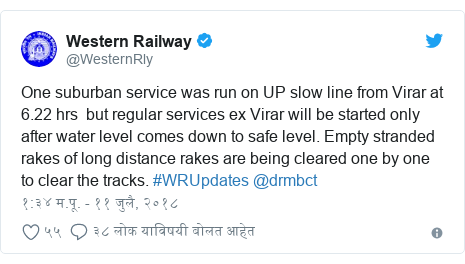 Twitter post by @WesternRly: One suburban service was run on UP slow line from Virar at 6.22 hrs  but regular services ex Virar will be started only after water level comes down to safe level. Empty stranded rakes of long distance rakes are being cleared one by one to clear the tracks. #WRUpdates @drmbct