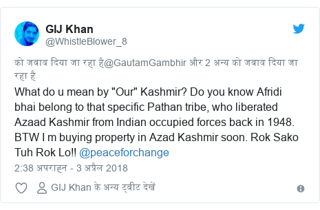 "ट्विटर पोस्ट @WhistleBlower_8: What do u mean by ""Our"" Kashmir? Do you know Afridi bhai belong to that specific Pathan tribe, who liberated Azaad Kashmir from Indian occupied forces back in 1948. BTW I m buying property in Azad Kashmir soon. Rok Sako Tuh Rok Lo!! @peaceforchange"