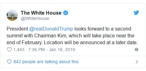 Twitter post by @WhiteHouse: President @realDonaldTrump looks forward to a second summit with Chairman Kim, which will take place near the end of February. Location will be announced at a later date.