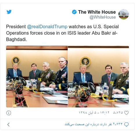 پست توییتر از @WhiteHouse: President @realDonaldTrump watches as U.S. Special Operations forces close in on ISIS leader Abu Bakr al-Baghdadi.